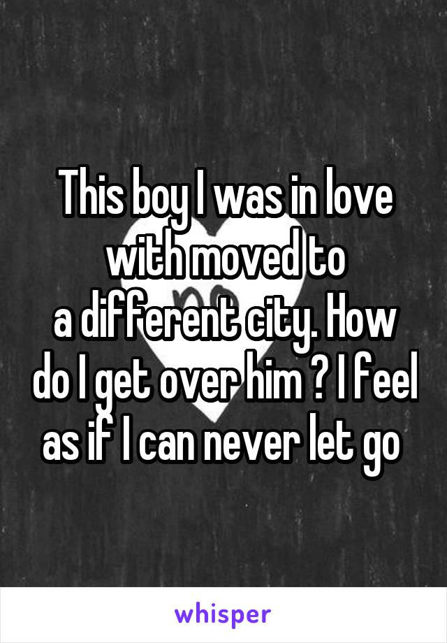 This boy I was in love with moved to a different city. How do I get over him ? I feel as if I can never let go