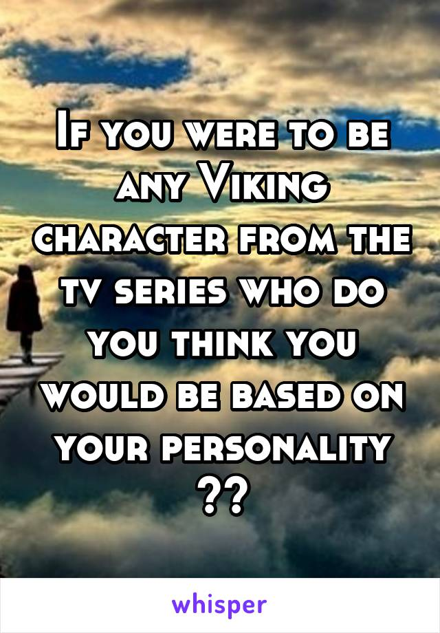 If you were to be any Viking character from the tv series who do you think you would be based on your personality ??