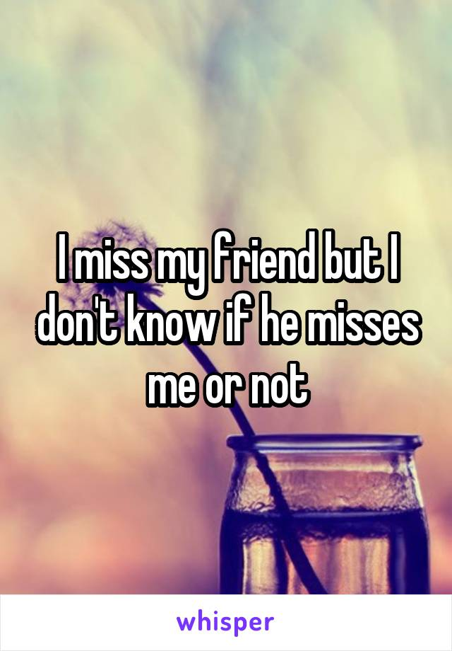 I miss my friend but I don't know if he misses me or not
