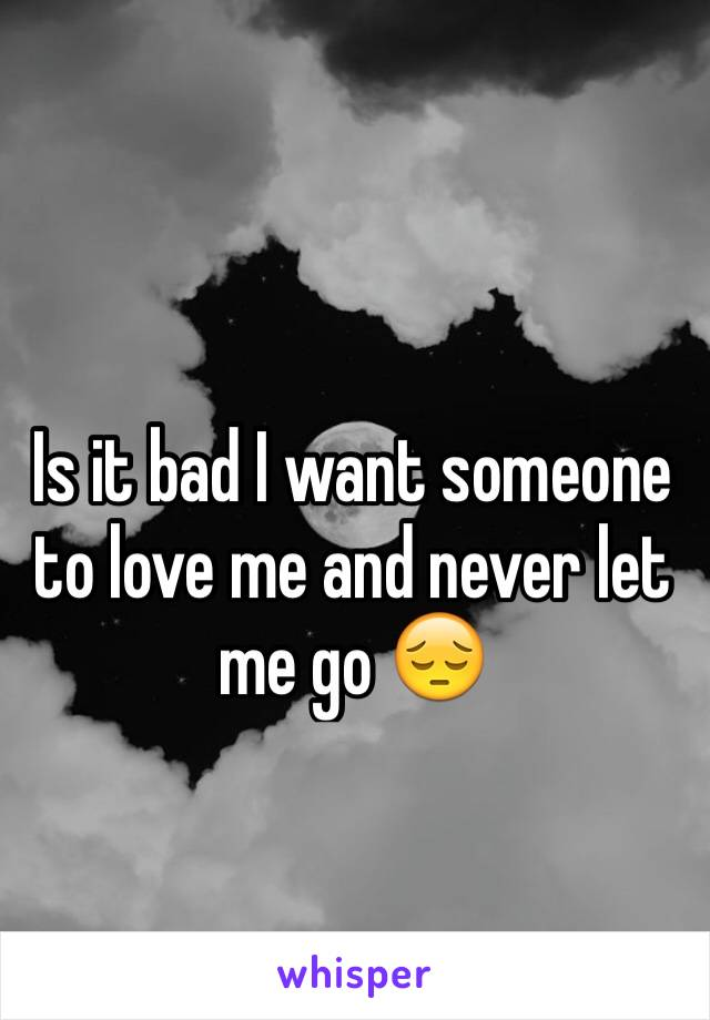 Is it bad I want someone to love me and never let me go 😔
