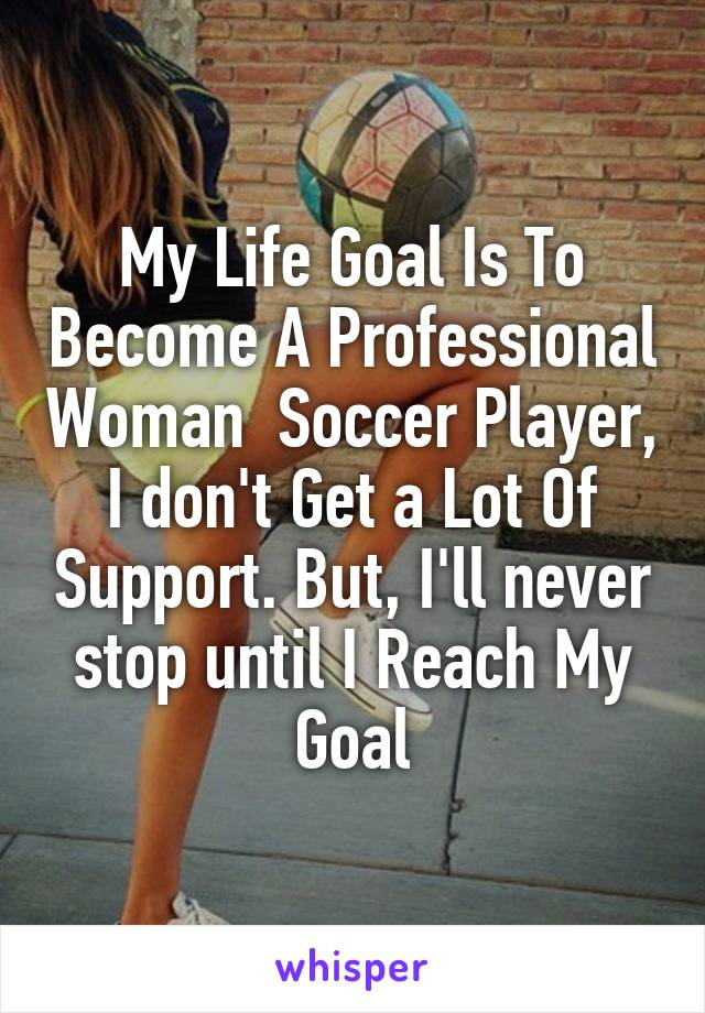 My Life Goal Is To Become A Professional Woman  Soccer Player, I don't Get a Lot Of Support. But, I'll never stop until I Reach My Goal