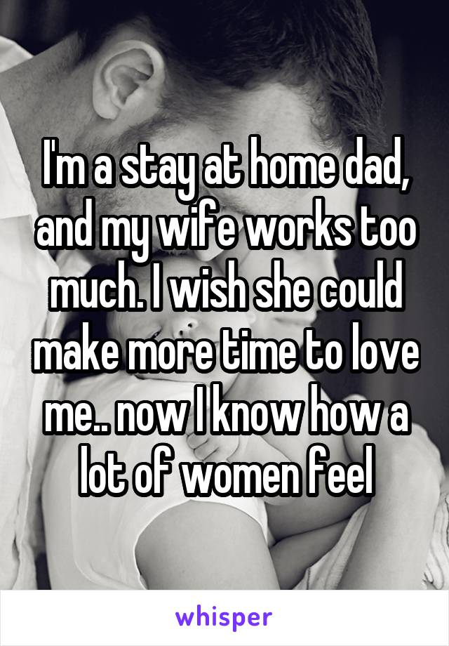 I'm a stay at home dad, and my wife works too much. I wish she could make more time to love me.. now I know how a lot of women feel