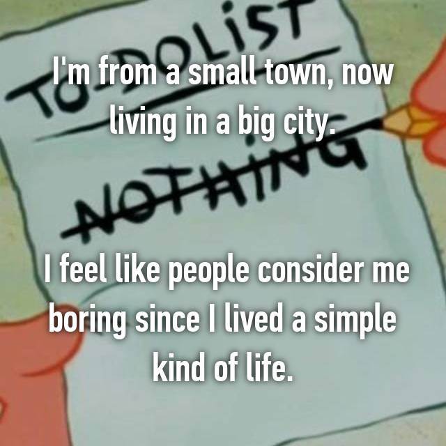 I'm from a small town, now living in a big city.    I feel like people consider me boring since I lived a simple kind of life.
