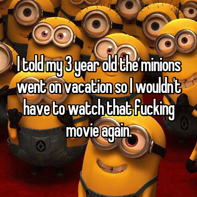 I told my 3 year old the minions went on vacation so I wouldn't have to watch that fucking movie again.