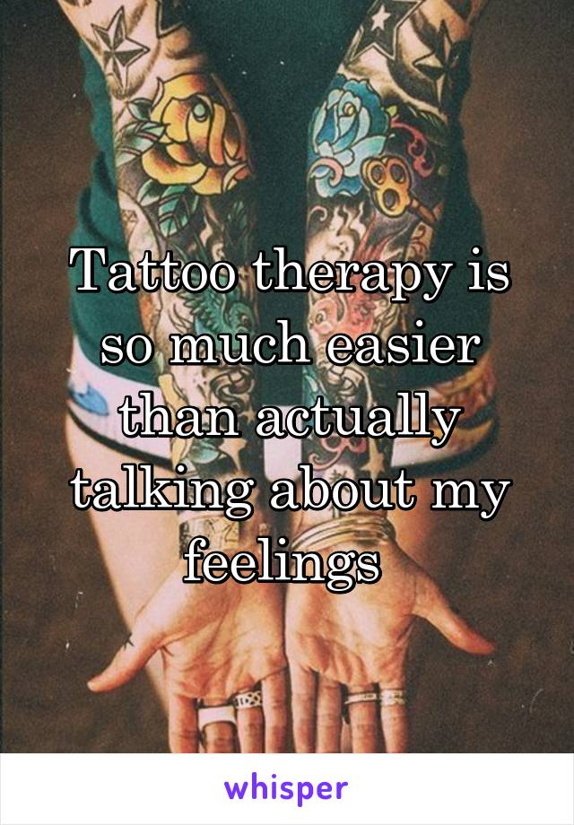Tattoo therapy is so much easier than actually talking about my feelings