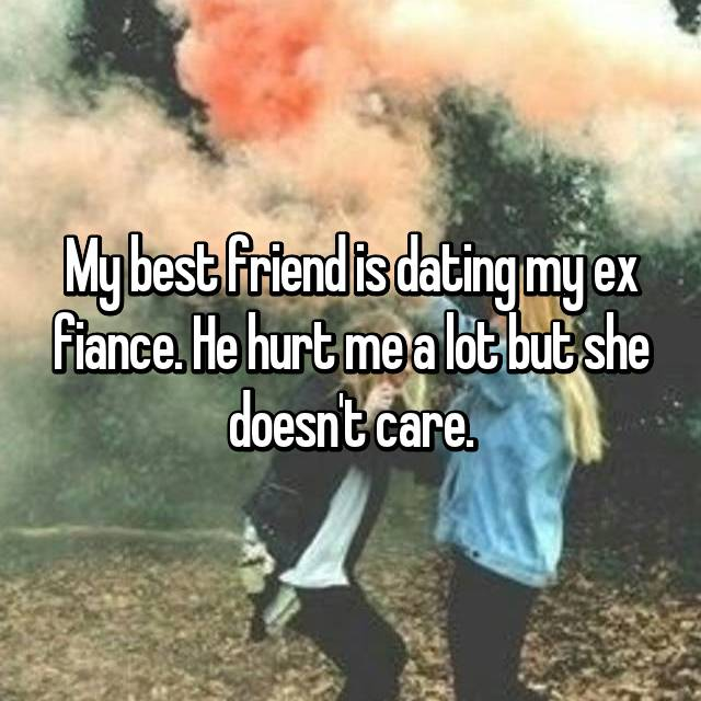 My best friend is dating my ex fiance. He hurt me a lot but she doesn't care.