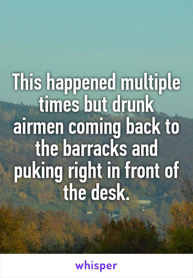 This happened multiple times but drunk airmen coming back to the barracks and puking right in front of the desk.