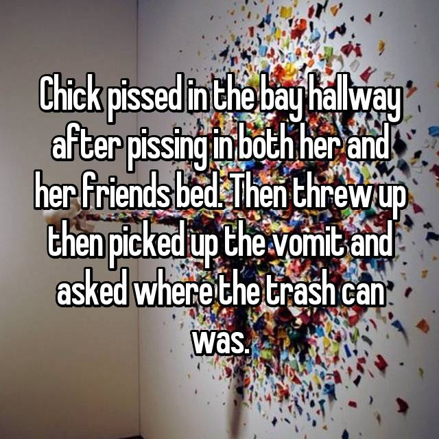 Chick pissed in the bay hallway after pissing in both her and her friends bed. Then threw up then picked up the vomit and asked where the trash can was.