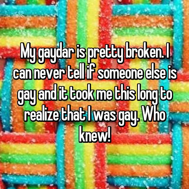 My gaydar is pretty broken. I can never tell if someone else is gay and it took me this long to realize that I was gay. Who knew!