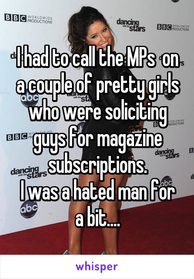 I had to call the MPs  on a couple of pretty girls who were soliciting guys for magazine subscriptions. I was a hated man for a bit....