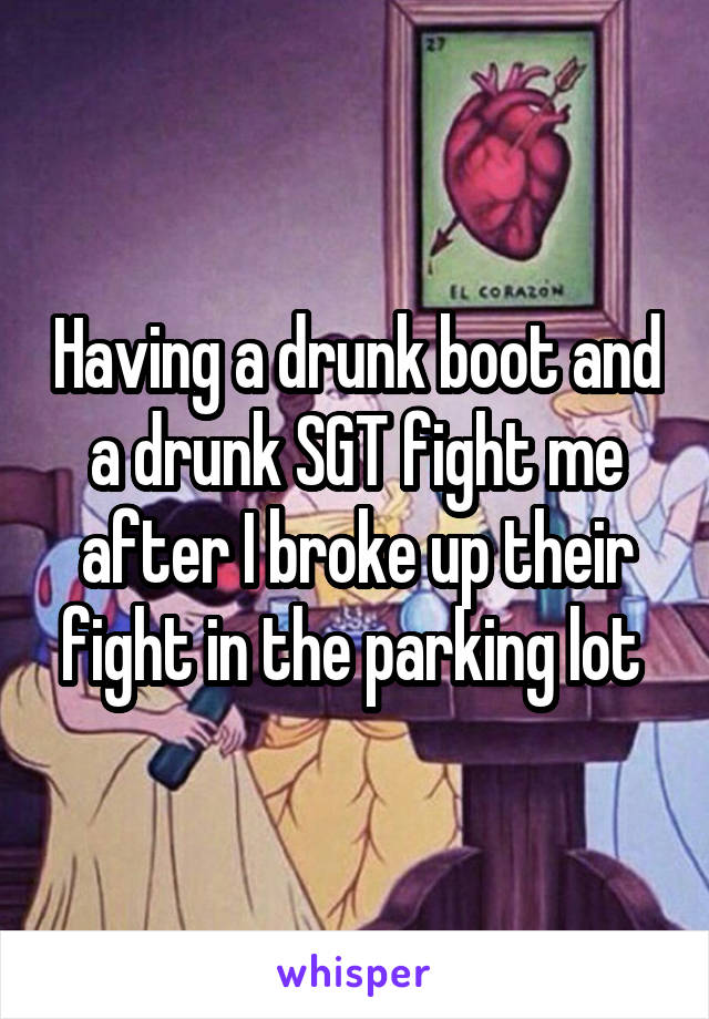 Having a drunk boot and a drunk SGT fight me after I broke up their fight in the parking lot