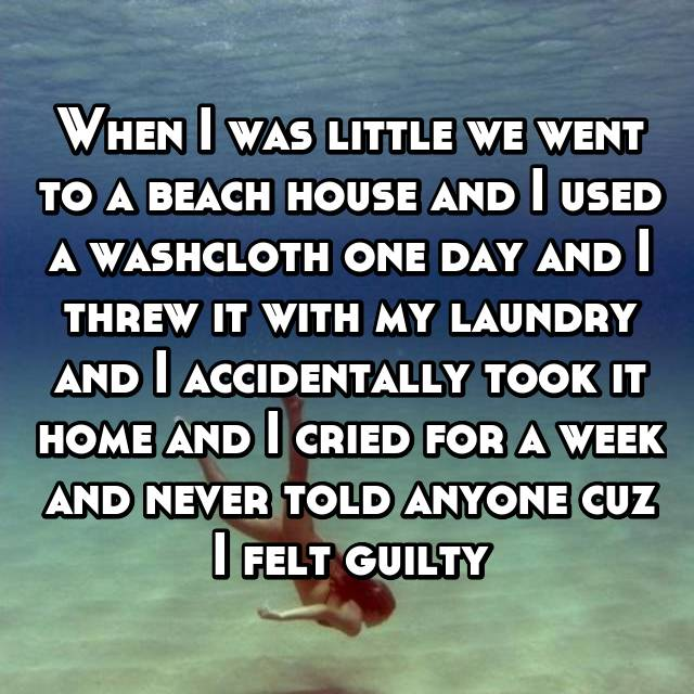 When I was little we went to a beach house and I used a washcloth one day and I threw it with my laundry and I accidentally took it home and I cried for a week and never told anyone cuz I felt guilty
