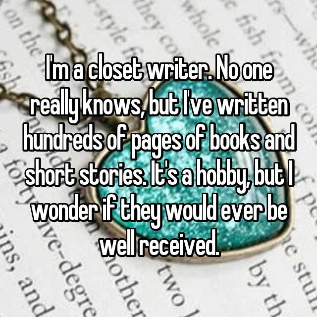 I'm a closet writer. No one really knows, but I've written hundreds of pages of books and short stories. It's a hobby, but I wonder if they would ever be well received.
