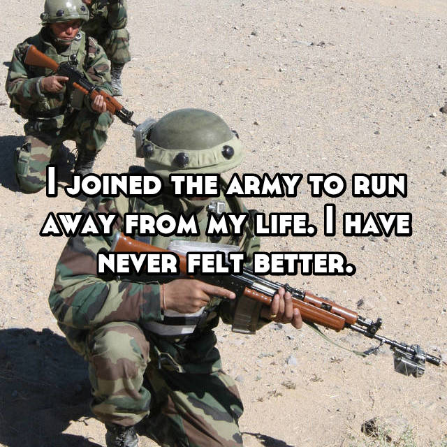 I joined the army to run away from my life. I have never felt better.