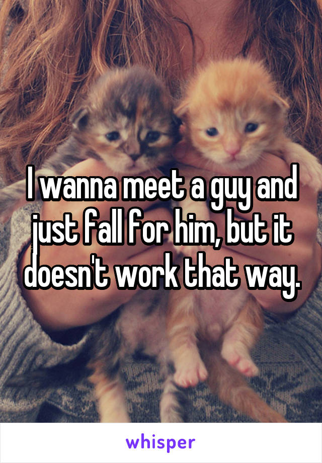 I wanna meet a guy and just fall for him, but it doesn't work that way.