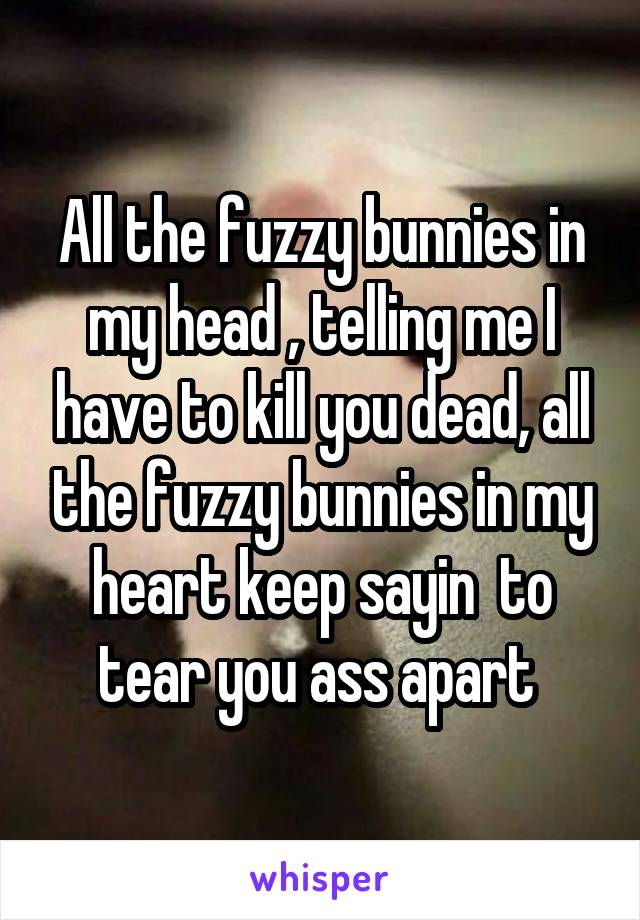All the fuzzy bunnies in my head , telling me I have to kill you dead, all the fuzzy bunnies in my heart keep sayin  to tear you ass apart