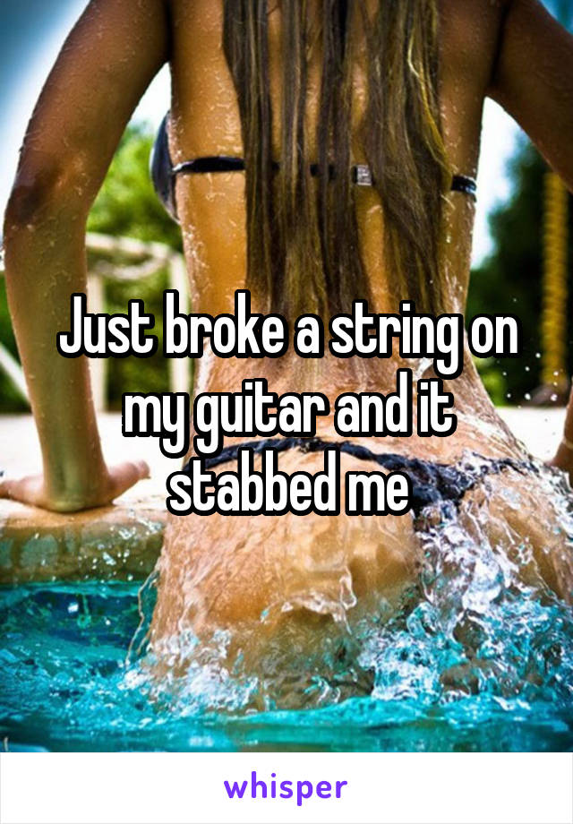 Just broke a string on my guitar and it stabbed me