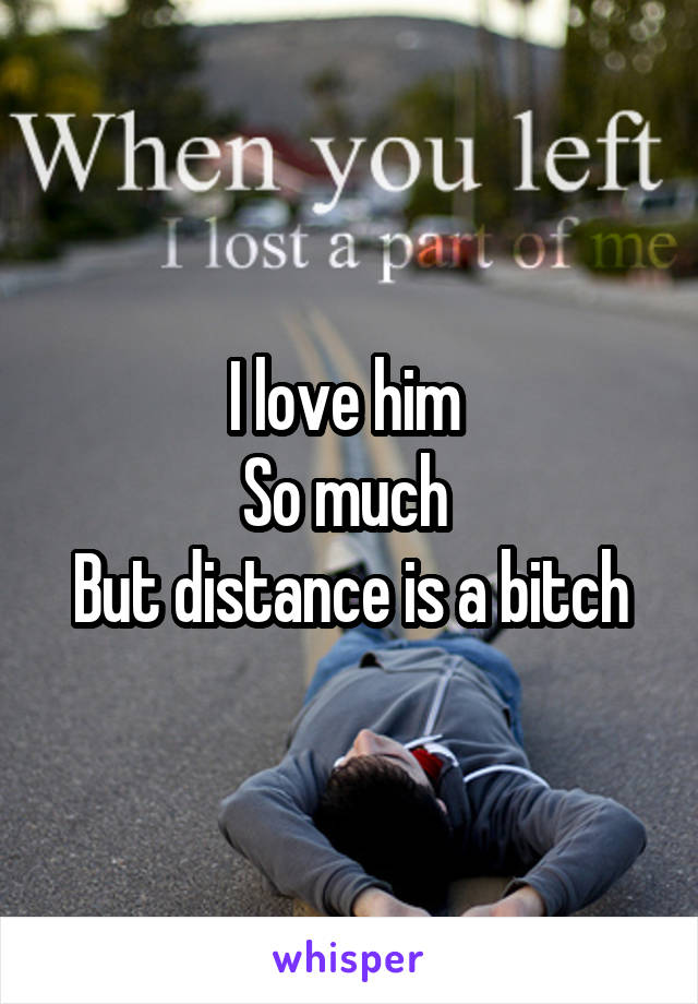 I love him  So much  But distance is a bitch