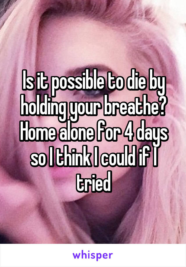 Is it possible to die by holding your breathe? Home alone for 4 days so I think I could if I tried