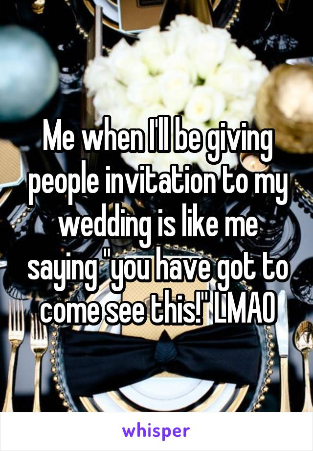 """Me when I'll be giving people invitation to my wedding is like me saying """"you have got to come see this!"""" LMAO"""