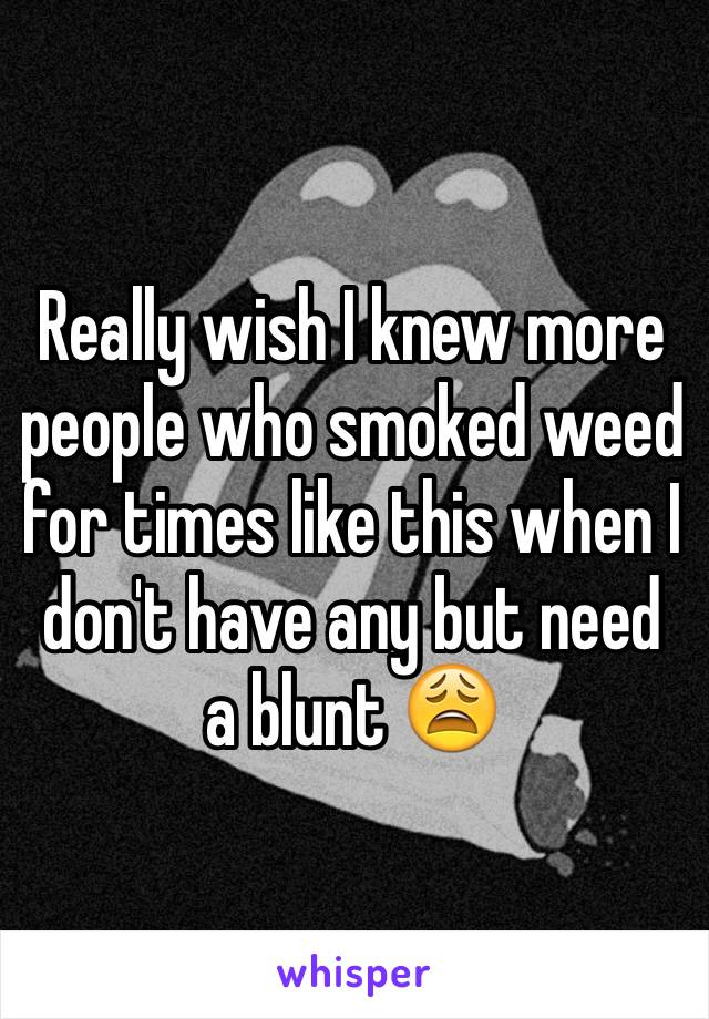 Really wish I knew more people who smoked weed for times like this when I don't have any but need a blunt 😩