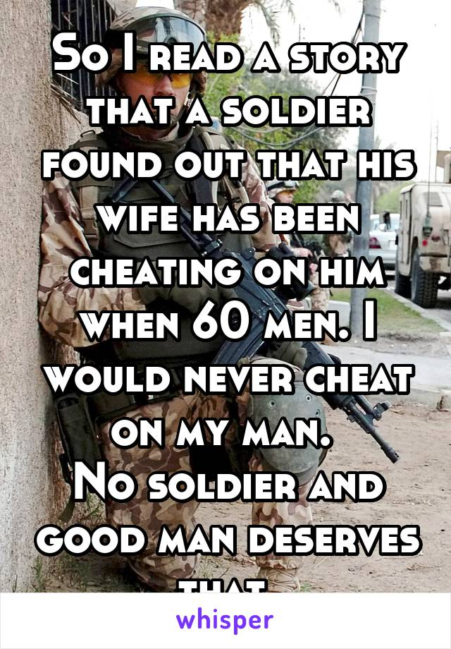 So I read a story that a soldier found out that his wife has been cheating on him when 60 men. I would never cheat on my man.  No soldier and good man deserves that