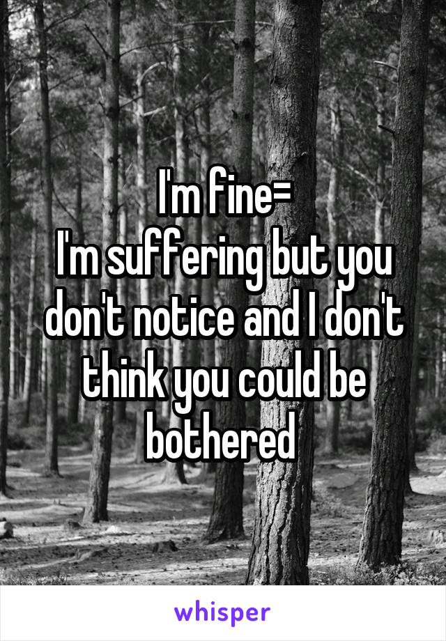 I'm fine= I'm suffering but you don't notice and I don't think you could be bothered