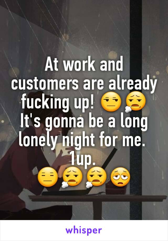 At work and customers are already fucking up! 😒😧 It's gonna be a long lonely night for me.  1up.  😑😧😧😩