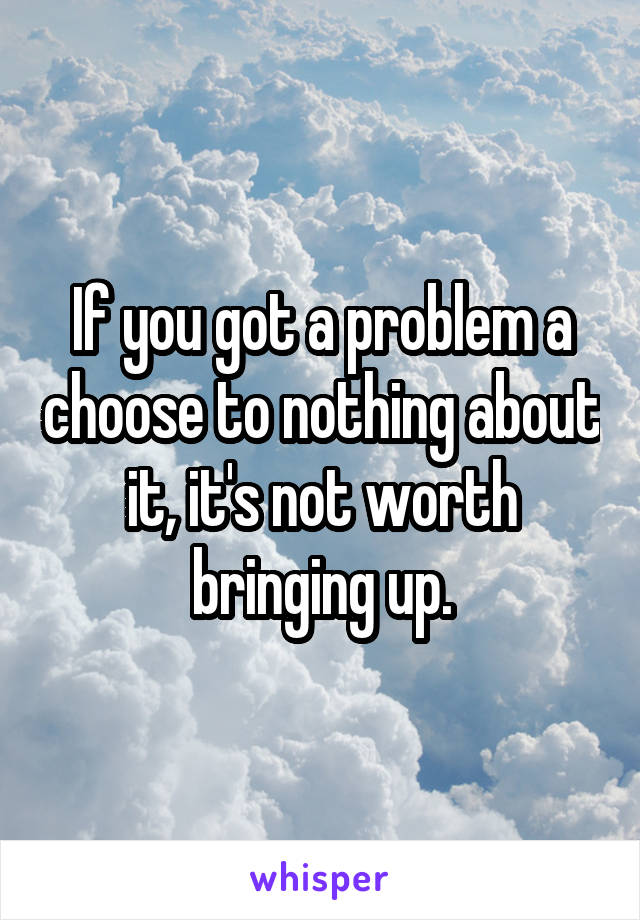 If you got a problem a choose to nothing about it, it's not worth bringing up.