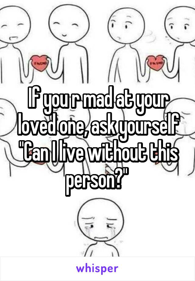 """If you r mad at your loved one, ask yourself """"Can I live without this person?"""""""