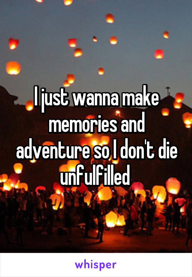 I just wanna make memories and adventure so I don't die unfulfilled