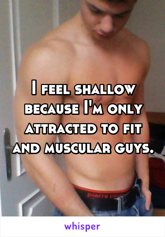 I feel shallow because I'm only attracted to fit and muscular guys.