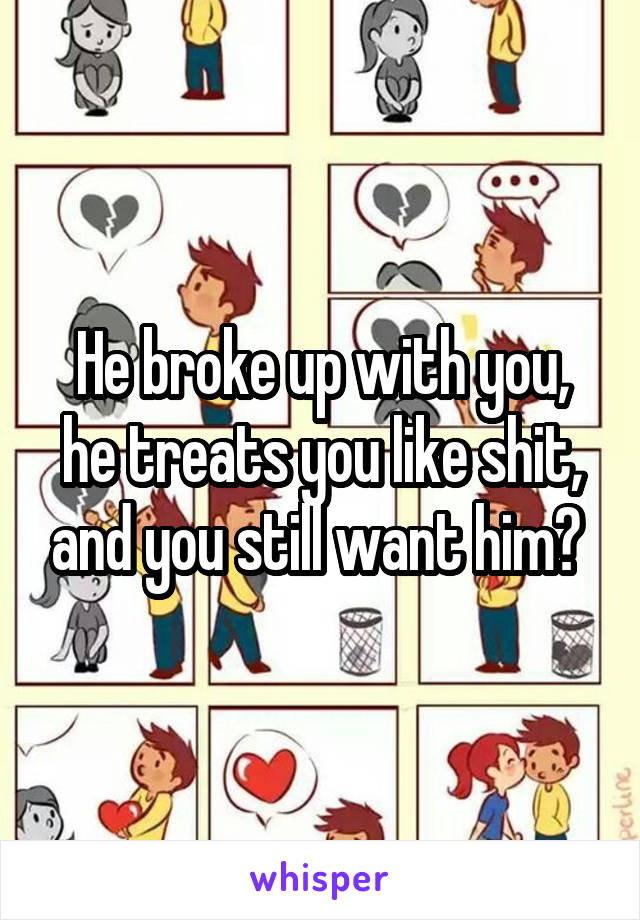 He broke up with you, he treats you like shit, and you still want him?
