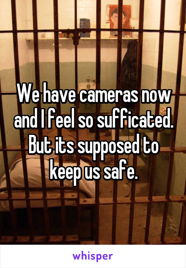 We have cameras now and I feel so sufficated. But its supposed to keep us safe.