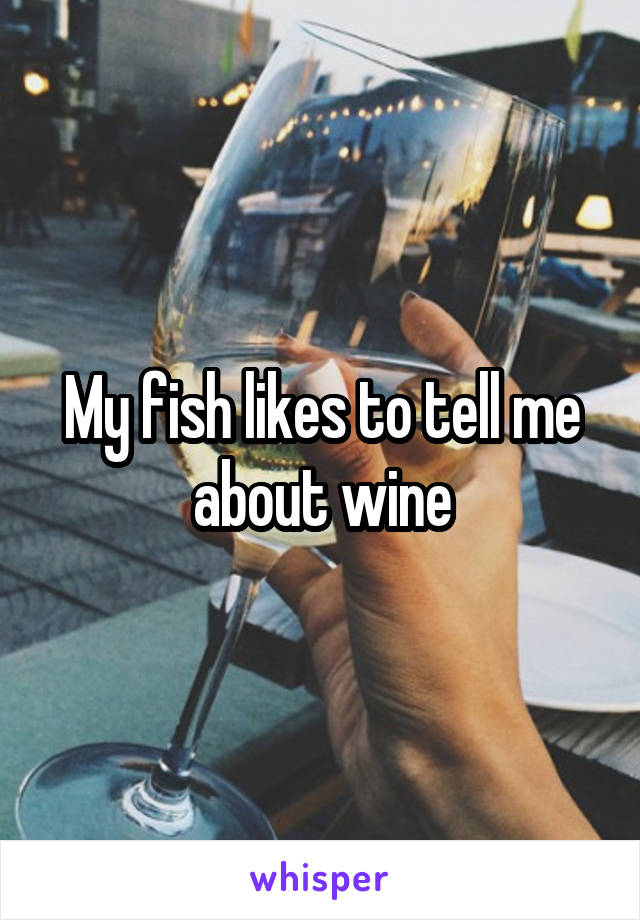 My fish likes to tell me about wine