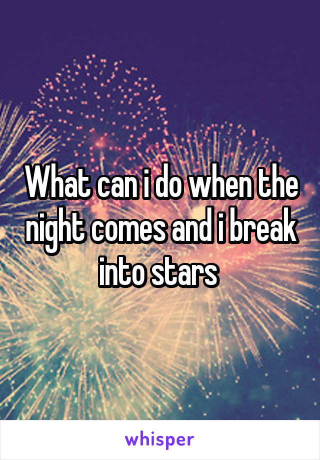 What can i do when the night comes and i break into stars