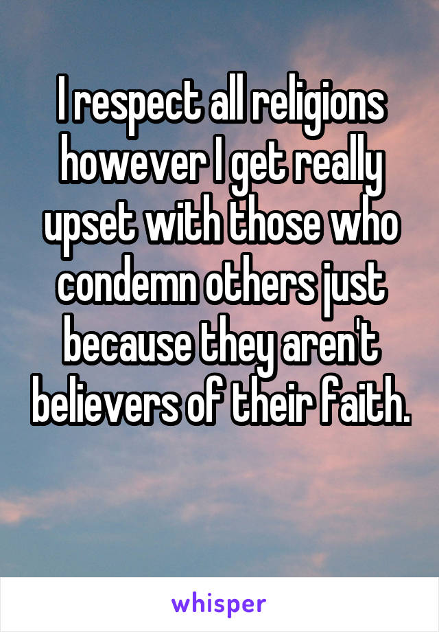 I respect all religions however I get really upset with those who condemn others just because they aren't believers of their faith.