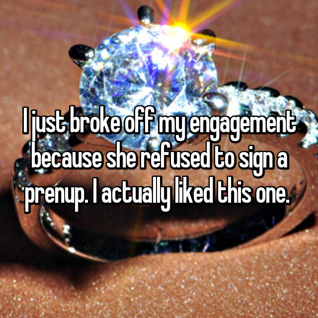 I just broke off my engagement because she refused to sign a prenup. I actually liked this one.