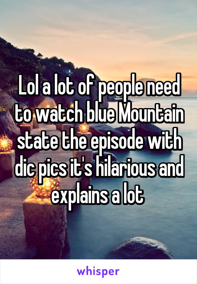 Lol a lot of people need to watch blue Mountain state the episode with dic pics it's hilarious and explains a lot
