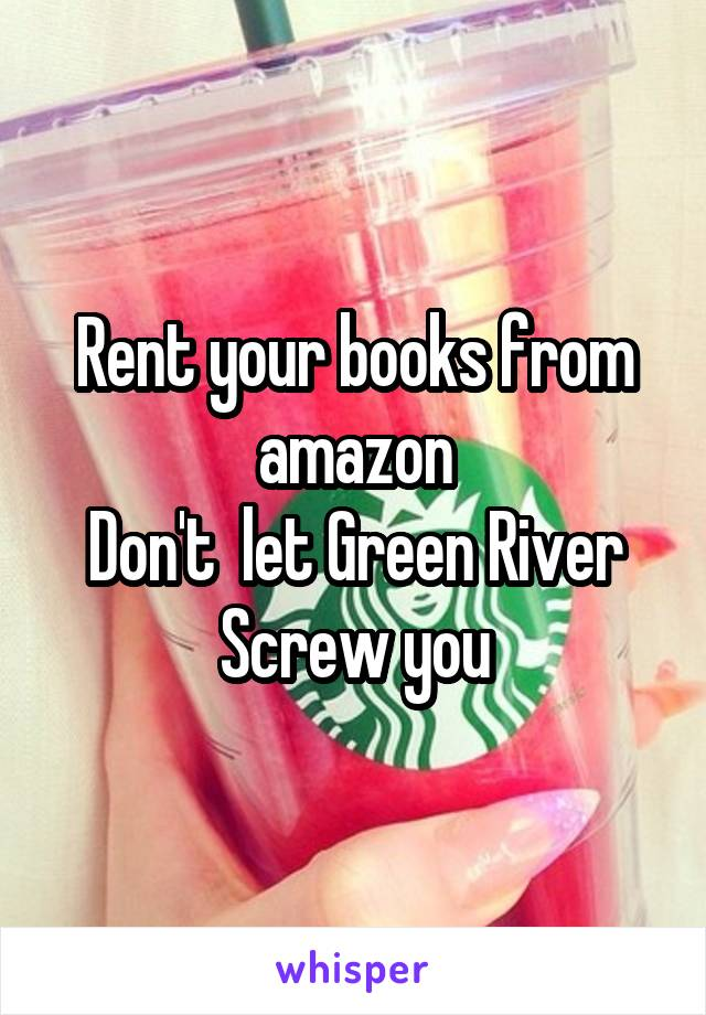 Rent your books from amazon Don't  let Green River Screw you