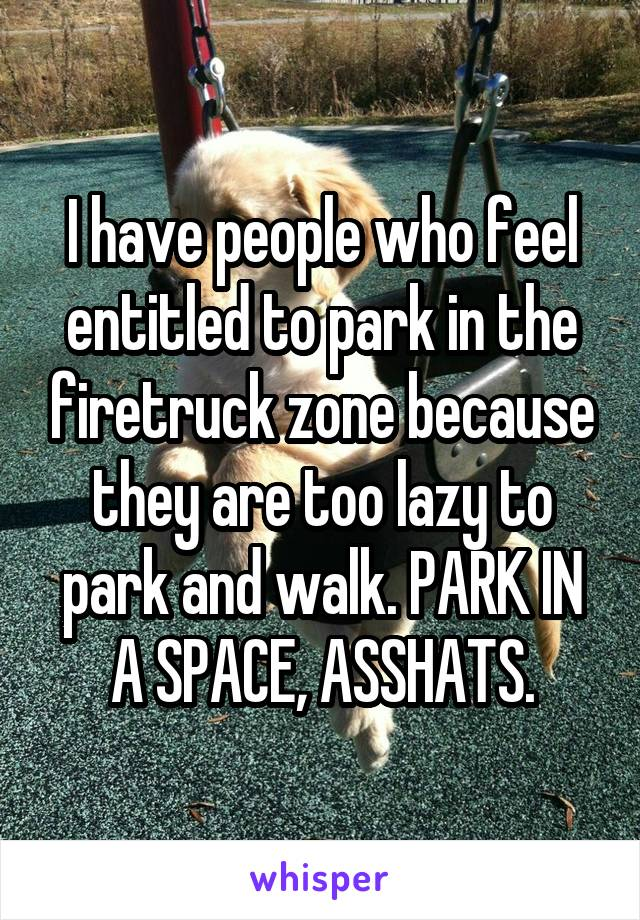 I have people who feel entitled to park in the firetruck zone because they are too lazy to park and walk. PARK IN A SPACE, ASSHATS.