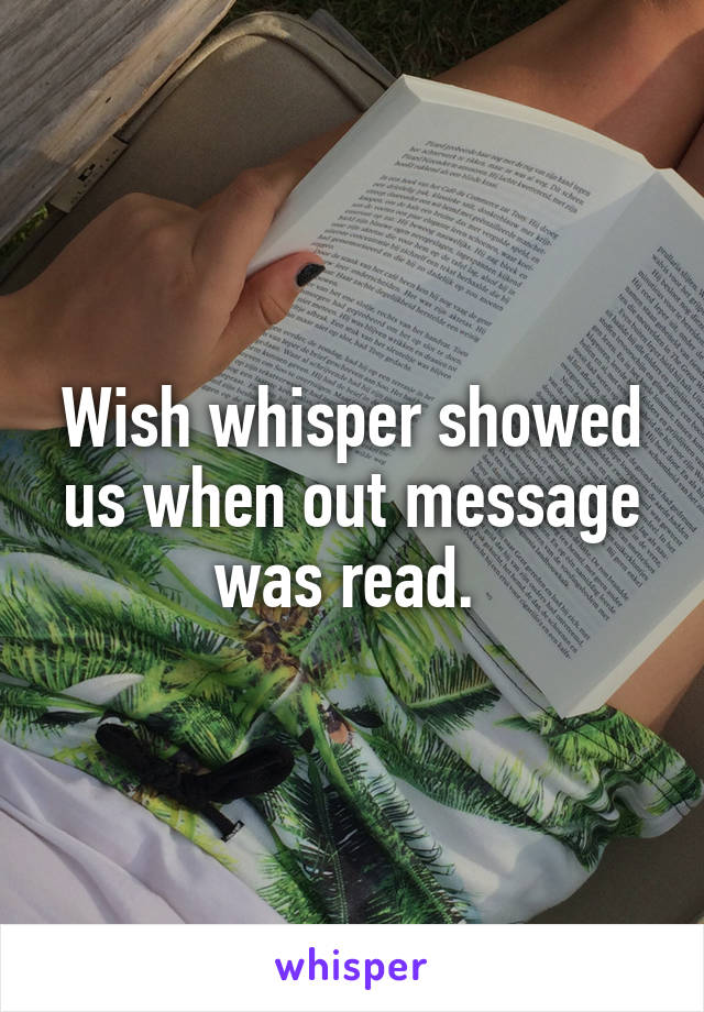 Wish whisper showed us when out message was read.