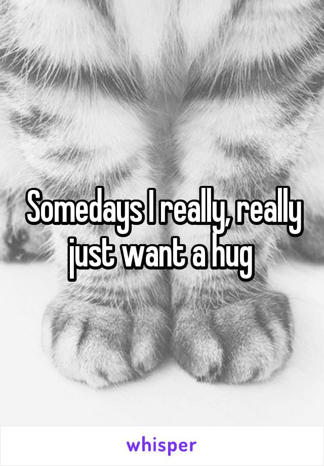 Somedays I really, really just want a hug