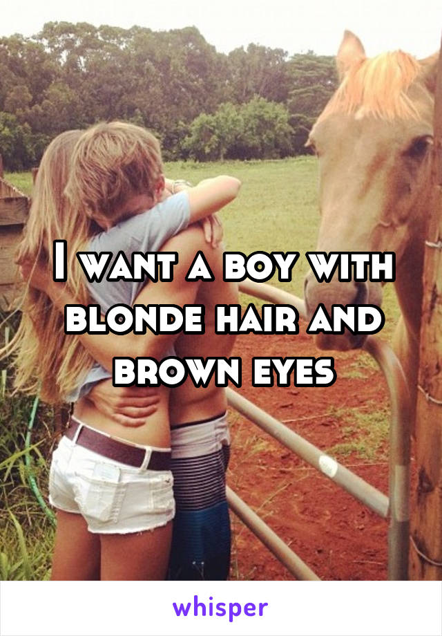 I want a boy with blonde hair and brown eyes