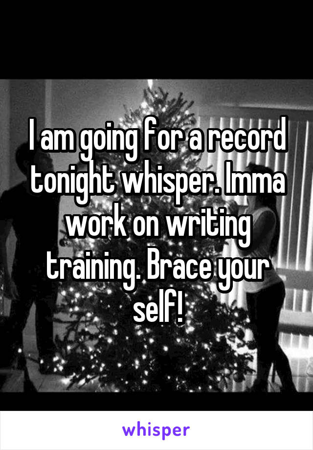 I am going for a record tonight whisper. Imma work on writing training. Brace your self!