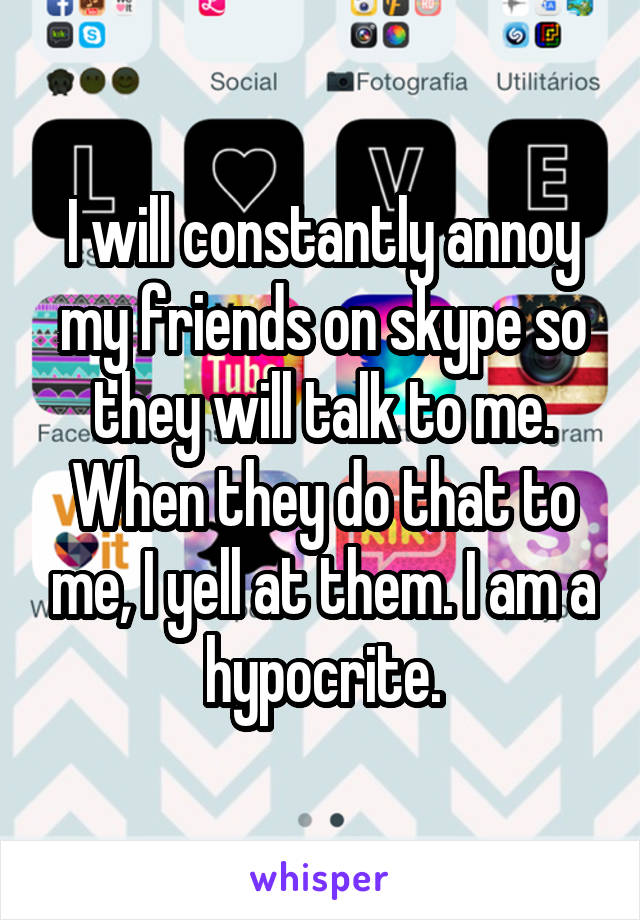 I will constantly annoy my friends on skype so they will talk to me. When they do that to me, I yell at them. I am a hypocrite.