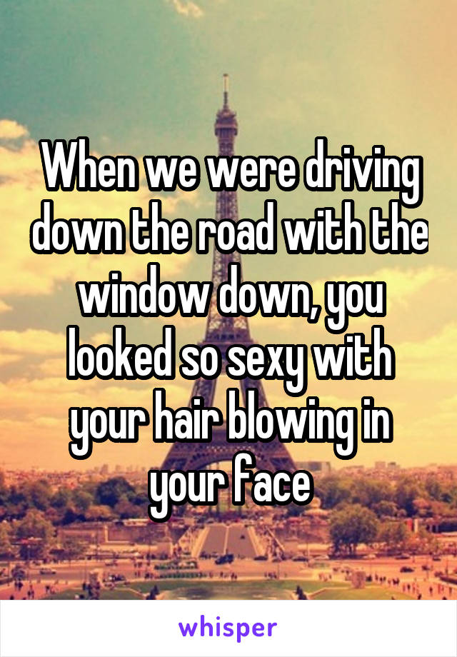 When we were driving down the road with the window down, you looked so sexy with your hair blowing in your face