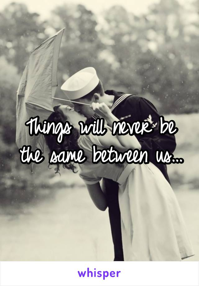 Things will never be the same between us...