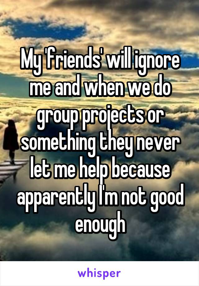 My 'friends' will ignore me and when we do group projects or something they never let me help because apparently I'm not good enough