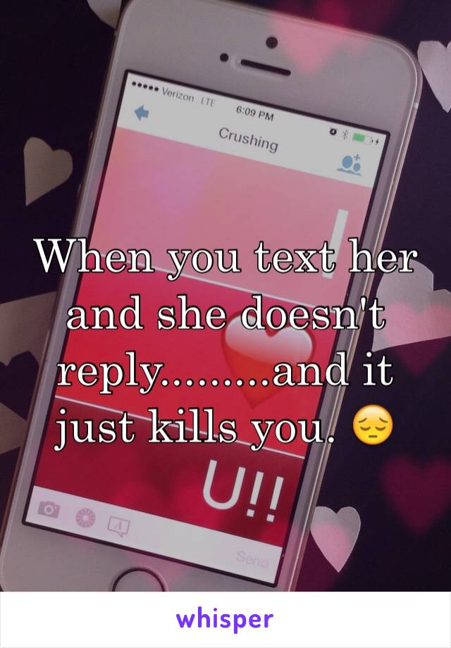 When you text her and she doesn't reply.........and it just kills you. 😔